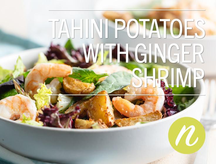 Tahini Potatoes with Ginger Shrimp
